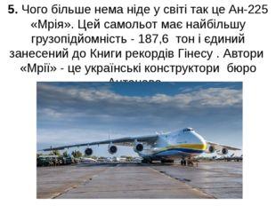 5. Чого більше нема ніде у світі так це Ан-225 «Мрія». Цей самольот має найбі