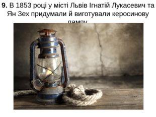 9. В 1853 році у місті Львів Ігнатій Лукасевич та Ян Зех придумали й виготува