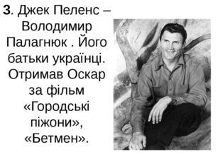 3. Джек Пеленс – Володимир Палагнюк . Його батьки українці. Отримав Оскар за