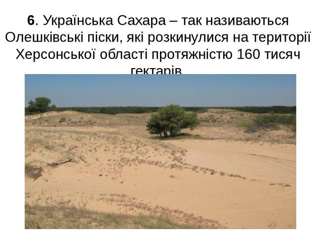 6. Українська Сахара – так називаються Олешківські піски, які розкинулися на...