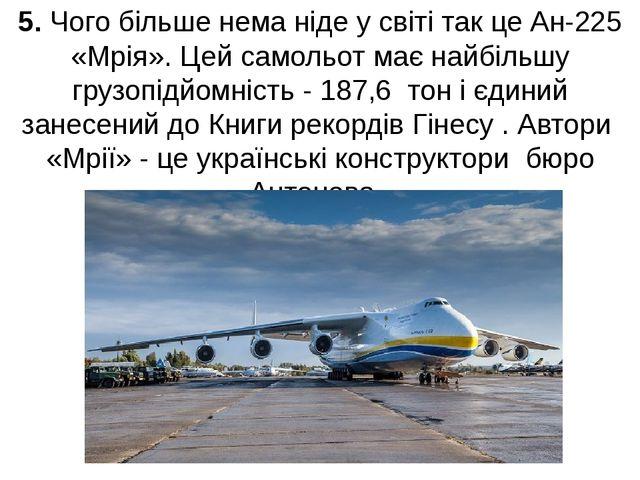 5. Чого більше нема ніде у світі так це Ан-225 «Мрія». Цей самольот має найбі...