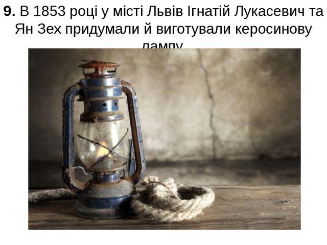 9. В 1853 році у місті Львів Ігнатій Лукасевич та Ян Зех придумали й виготува...