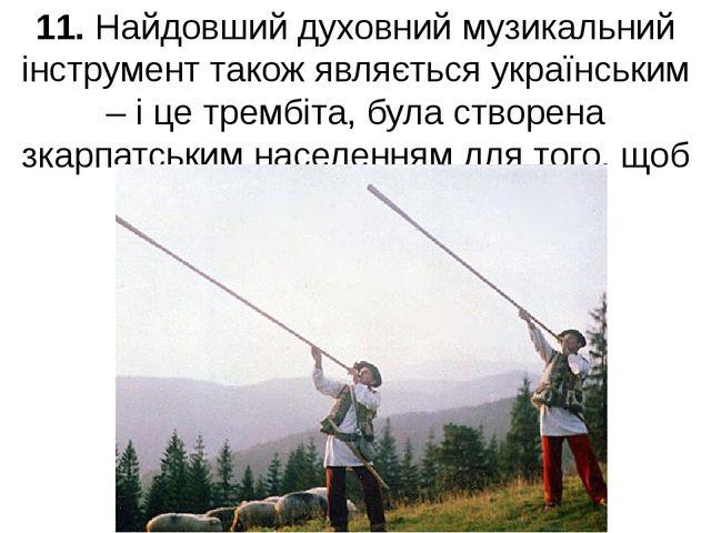 11. Найдовший духовний музикальний інструмент також являється українським – і...
