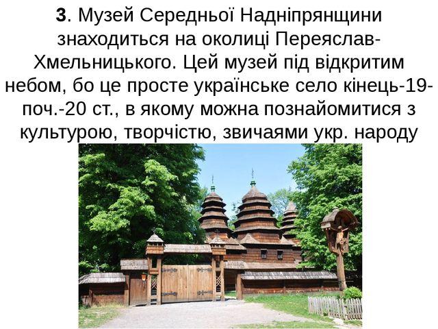 3. Музей Середньої Надніпрянщини знаходиться на околиці Переяслав-Хмельницько...