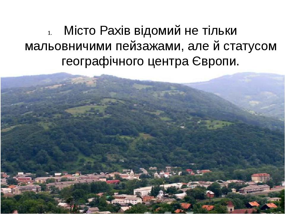 Місто Рахів відомий не тільки мальовничими пейзажами, але й статусом географ...
