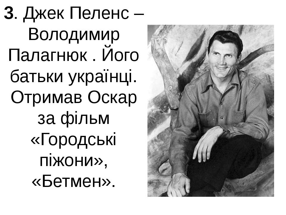 3. Джек Пеленс – Володимир Палагнюк . Його батьки українці. Отримав Оскар за...