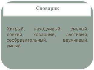 Словарик Хитрый, находчивый, смелый, ловкий, коварный, льстивый, сообразител