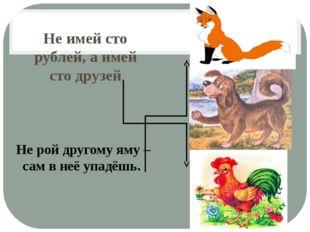 Не имей сто рублей, а имей сто друзей Не рой другому яму – сам в неё упадёшь.