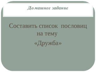 Домашнее задание Составить список пословиц на тему «Дружба»