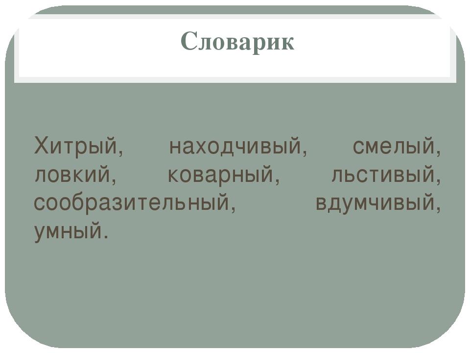 Словарик Хитрый, находчивый, смелый, ловкий, коварный, льстивый, сообразител...