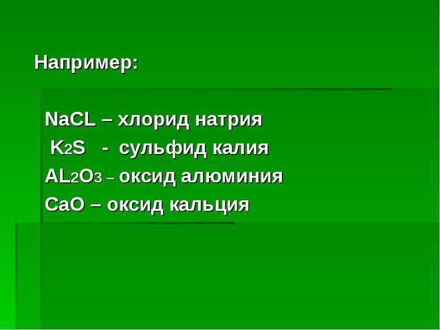 Например: NaCL – хлорид натрия K2S - сульфид калия AL2O3 – оксид алюминия CaO...