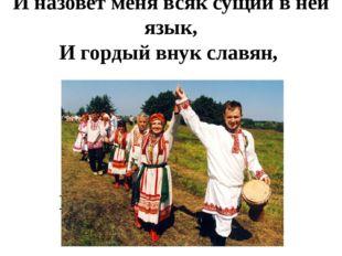 И назовет меня всяк сущий в ней язык, И гордый внук славян, И гордый внук сла