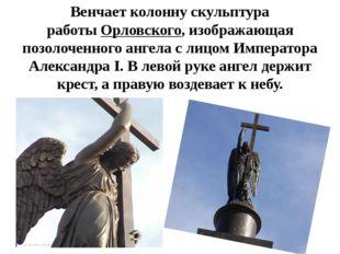 Венчает колонну скульптура работыОрловского, изображающая позолоченного анге