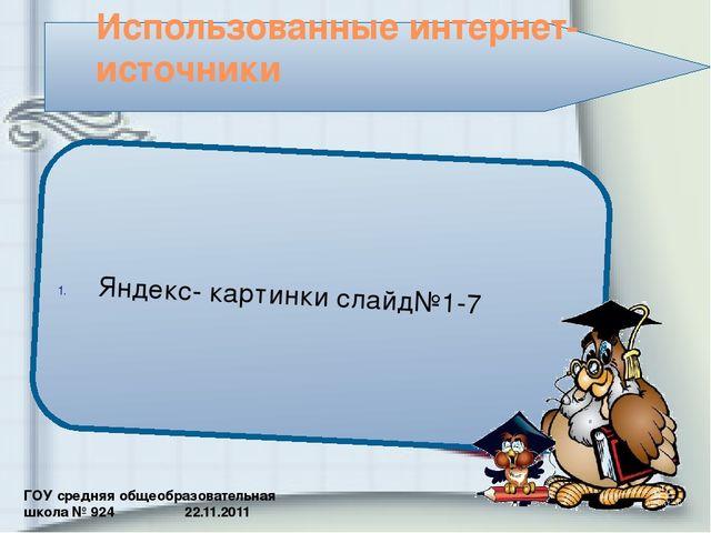 ГОУ средняя общеобразовательная школа № 924 22.11.2011 Использованные интерне...