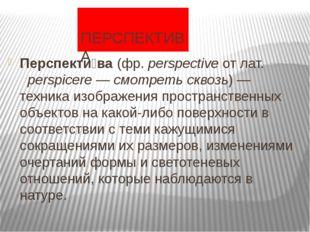 ПЕРСПЕКТИВА Перспекти́ва(фр.perspectiveотлат.perspicere—смотреть скв