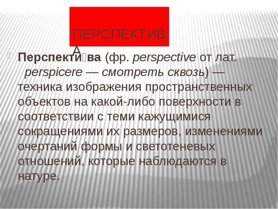 ПЕРСПЕКТИВА Перспекти́ва(фр.perspectiveотлат.perspicere—смотреть скв...