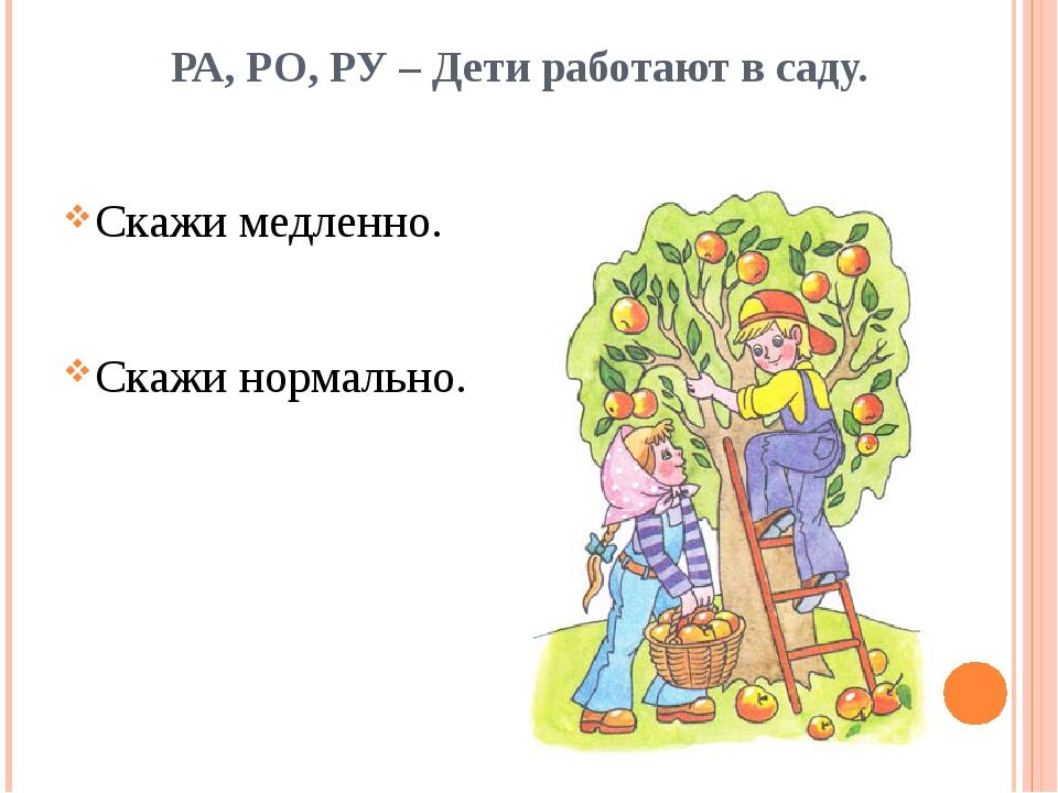 РА, РО, РУ – Дети работают в саду. Скажи медленно. Скажи нормально.