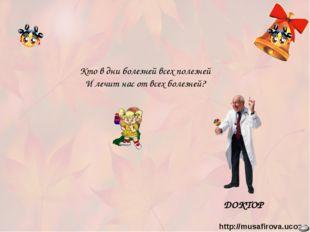 ДОКТОР Кто в дни болезней всех полезней И лечит нас от всех болезней? http://