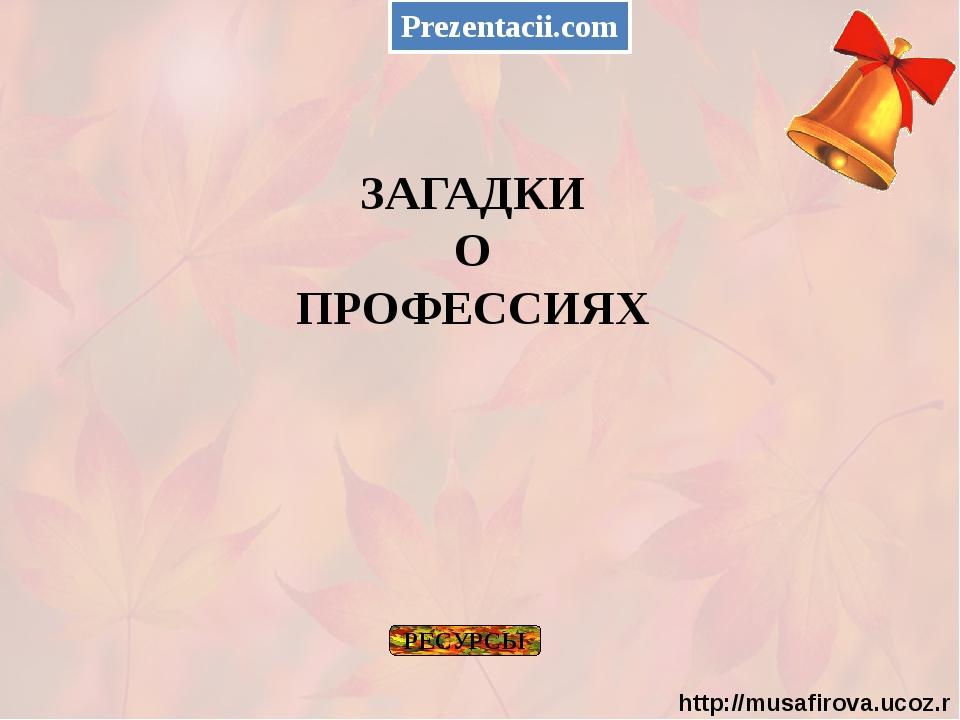 ЗАГАДКИ О ПРОФЕССИЯХ РЕСУРСЫ Prezentacii.com http://musafirova.ucoz.ru