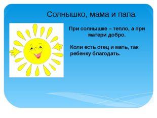 Солнышко, мама и папа. При солнышке – тепло, а при матери добро. Коли есть от