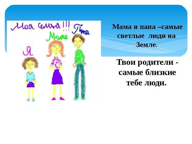Мама и папа –самые светлые люди на Земле. Твои родители - самые близкие тебе...