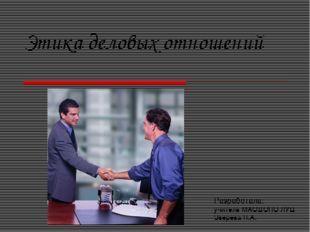 Этика деловых отношений Разработала: учитель МАОДОПО ЛУЦ Зверева Н.А.