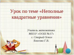 Урок по теме «Неполные квадратные уравнения» Учитель математики МБОУ «ООШ №17