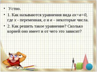 Устно. 1. Как называются уравнения вида ах+в=0, где х - переменная, а и в –