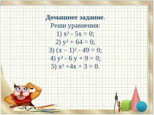 Домашнее задание. Реши уравнения: 1) х² - 5х = 0; 2) у² + 64 = 0; 3) (х – 1)²