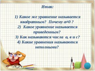 Итак: 1) Какое же уравнение называется квадратным? Почему а≠0 ? 2) Какое урав