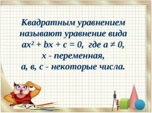 Квадратным уравнением называют уравнение вида ax² + bx + c = 0, где а ≠ 0, х