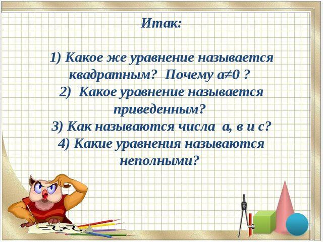 Итак: 1) Какое же уравнение называется квадратным? Почему а≠0 ? 2) Какое урав...