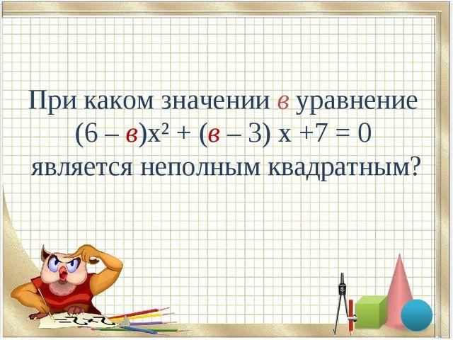 При каком значении в уравнение (6 – в)х² + (в – 3) х +7 = 0 является неполным...
