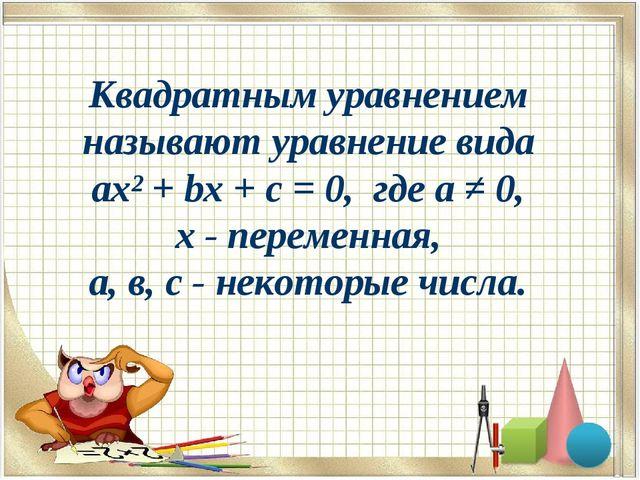 Квадратным уравнением называют уравнение вида ax² + bx + c = 0, где а ≠ 0, х...