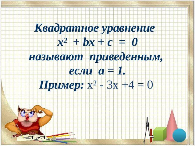 Квадратное уравнение x² + bx + c = 0 называют приведенным, если a = 1. Приме...