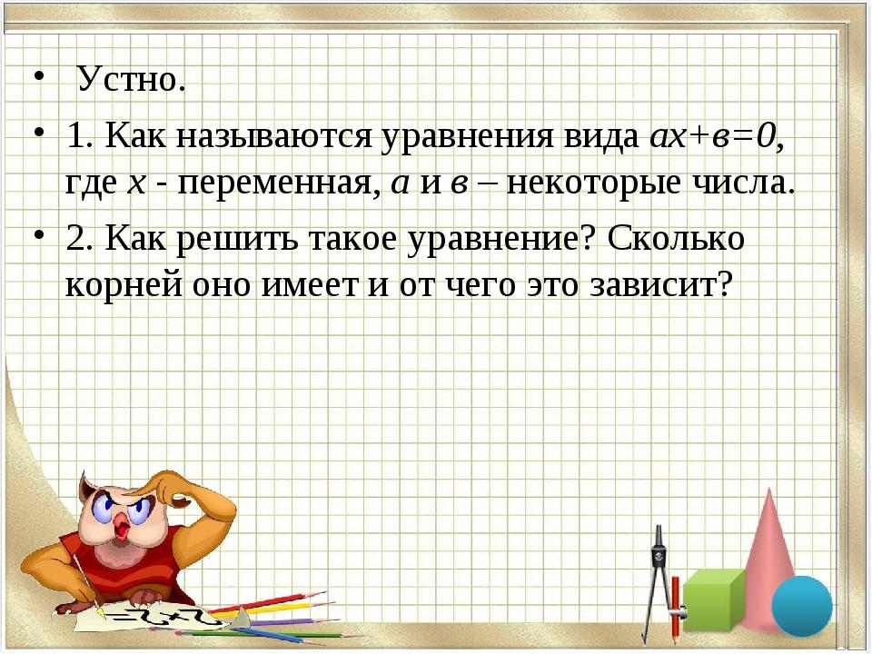 Устно. 1. Как называются уравнения вида ах+в=0, где х - переменная, а и в –...