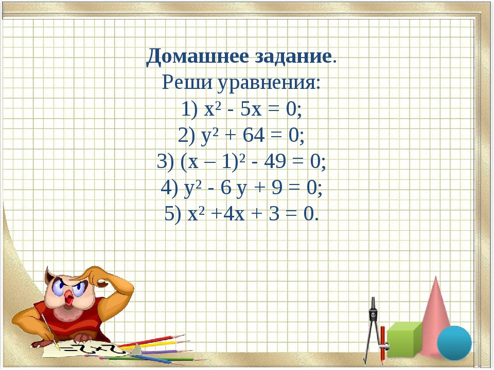 Домашнее задание. Реши уравнения: 1) х² - 5х = 0; 2) у² + 64 = 0; 3) (х – 1)²...