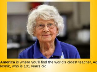 10. America is where you'll find the world's oldest teacher, Agnes Zhelesnik,