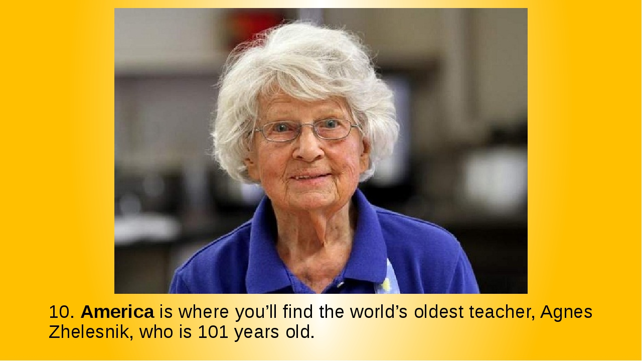 10. America is where you'll find the world's oldest teacher, Agnes Zhelesnik,...