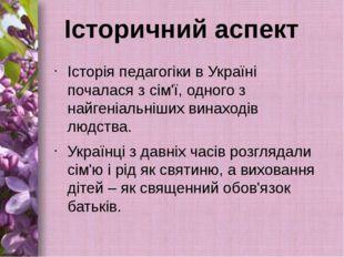 Історичний аспект Історія педагогіки в Україні почалася з сім'ї, одного з най