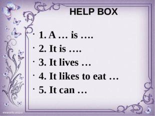 HELP BOX 1. A … is …. 2. It is …. 3. It lives … 4. It likes to eat … 5. It ca