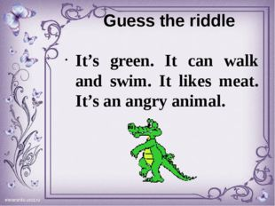 Guess the riddle It's green. It can walk and swim. It likes meat. It's an ang