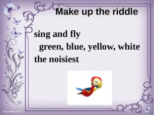 Make up the riddle sing and fly green, blue, yellow, white the noisiest