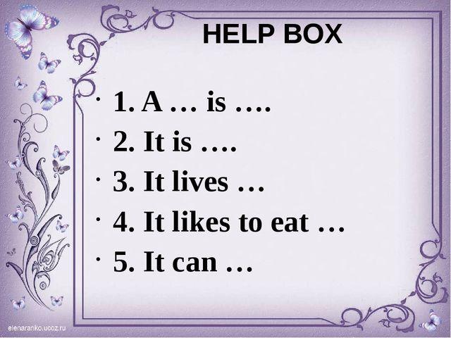 HELP BOX 1. A … is …. 2. It is …. 3. It lives … 4. It likes to eat … 5. It ca...