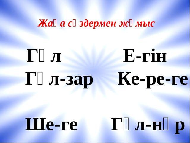 Жаңа сөздермен жұмыс Гүл Е-гін Гүл-зар Ке-ре-ге Ше-ге Гүл-нұр