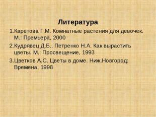 Литература 1.Каретова Г.М. Комнатные растения для девочек. М.: Премьера, 2000