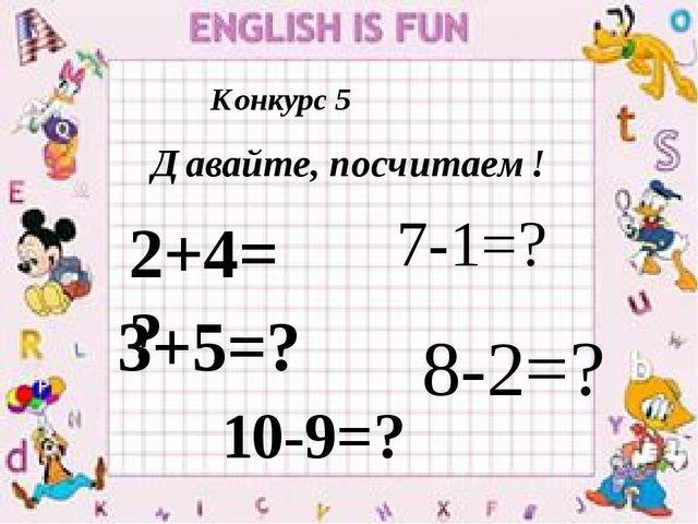 Конкурс 5 Давайте, посчитаем! 2+4=? 7-1=? 3+5=? 8-2=? 10-9=?