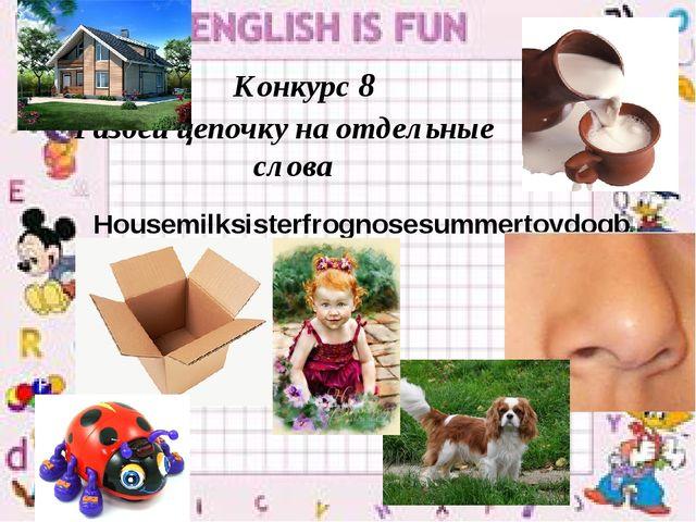 Конкурс 8 Разбей цепочку на отдельные слова Housemilksisterfrognosesummertoyd...