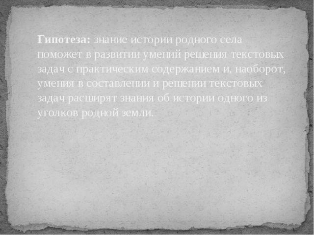 Гипотеза: знание истории родного села поможет в развитии умений решения текст...