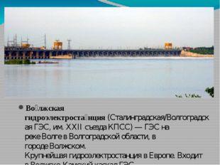 Во́лжская гидроэлектроста́нция(Сталинградская/ВолгоградскаяГЭС, им.XXII с